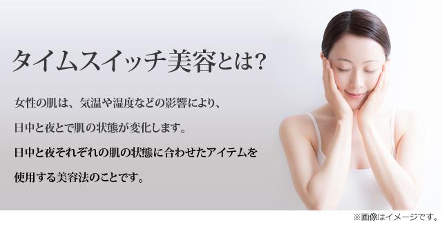 日中と夜の肌環境の違いに着目したスキンケア。タイムスイッチ美容とは:女性の肌は、気温や湿度などの影響により、日中と夜とで肌の状態が変化します。日中と夜それぞれの肌の状態に合わせたアイテムを使用する美容法のことです。