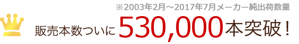 販売本数ついに490,000本突破!(※2003年2月〜2017年1月メーカー純出荷数量)